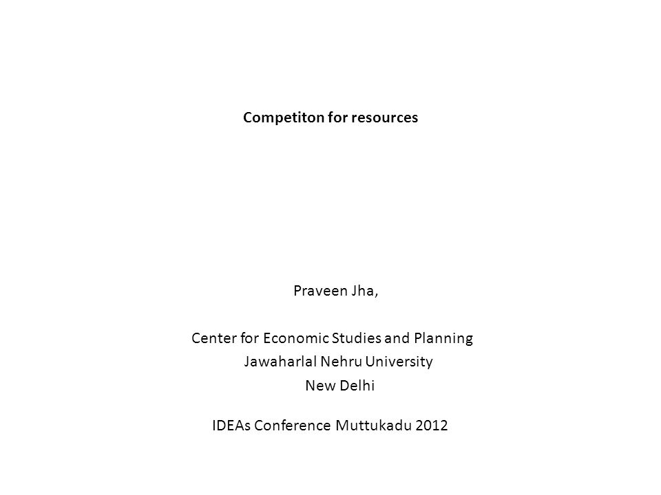 Competiton for resources Praveen Jha, Center for Economic Studies and Planning Jawaharlal Nehru University New Delhi IDEAs Conference Muttukadu 2012