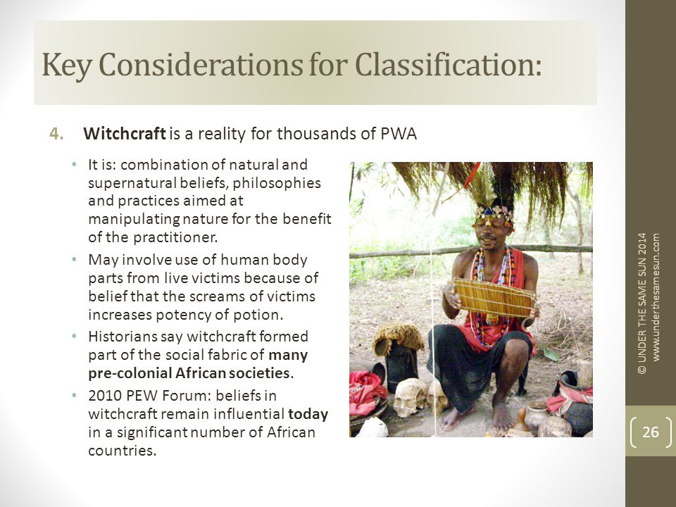 Key Considerations for Classification: 4.Witchcraft is a reality for thousands of PWA © UNDER THE SAME SUN 2014 www.underthesamesun.com 26 It is: combination of natural and supernatural beliefs, philosophies and practices aimed at manipulating nature for the benefit of the practitioner.