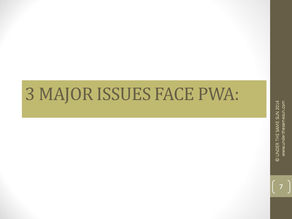 3 MAJOR ISSUES FACE PWA: © UNDER THE SAME SUN 2014 www.underthesamesun.com 7