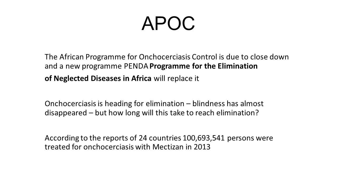 APOC The African Programme for Onchocerciasis Control is due to close down and a new programme PENDA Programme for the Elimination of Neglected Diseases in Africa will replace it Onchocerciasis is heading for elimination – blindness has almost disappeared – but how long will this take to reach elimination.
