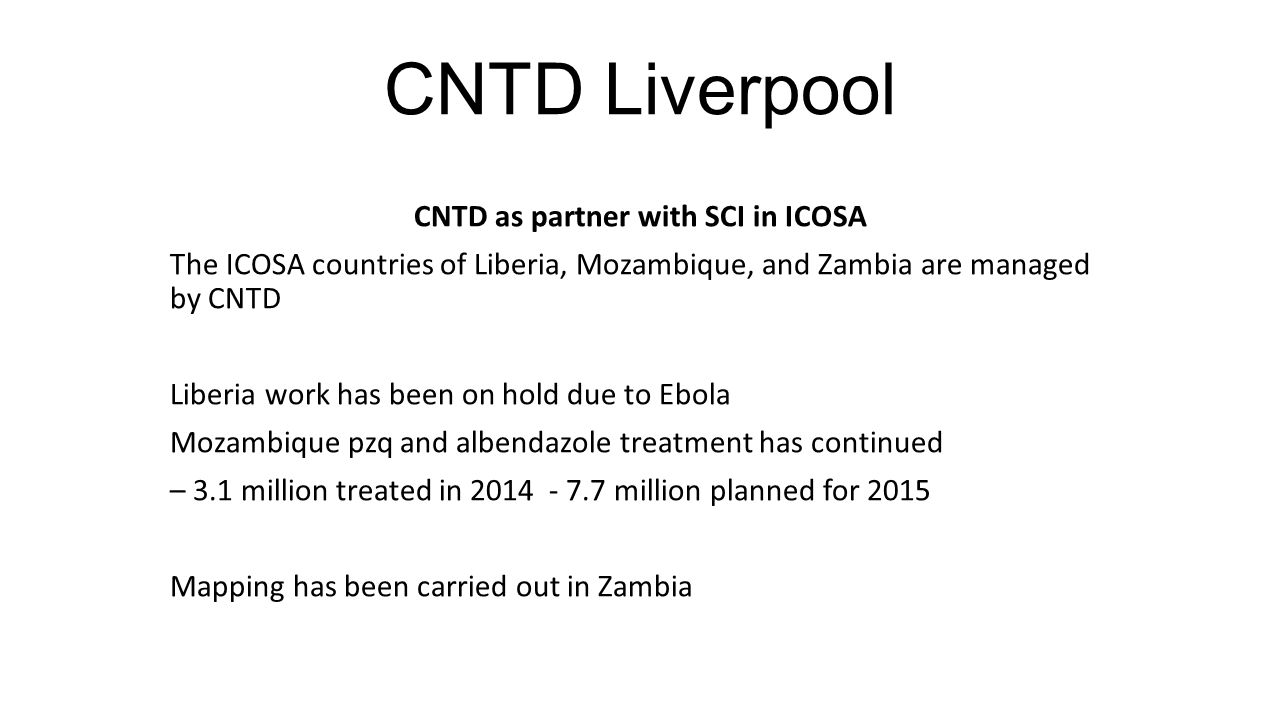 CNTD Liverpool CNTD as partner with SCI in ICOSA The ICOSA countries of Liberia, Mozambique, and Zambia are managed by CNTD Liberia work has been on hold due to Ebola Mozambique pzq and albendazole treatment has continued – 3.1 million treated in 2014 - 7.7 million planned for 2015 Mapping has been carried out in Zambia