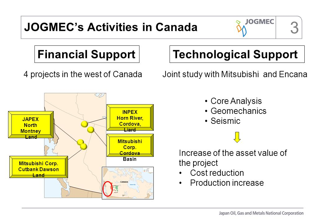 Increase of the asset value of the project Cost reduction Production increase 3 4 projects in the west of CanadaJoint study with Mitsubishi and Encana JOGMEC's Activities in Canada Mitsubishi Corp.