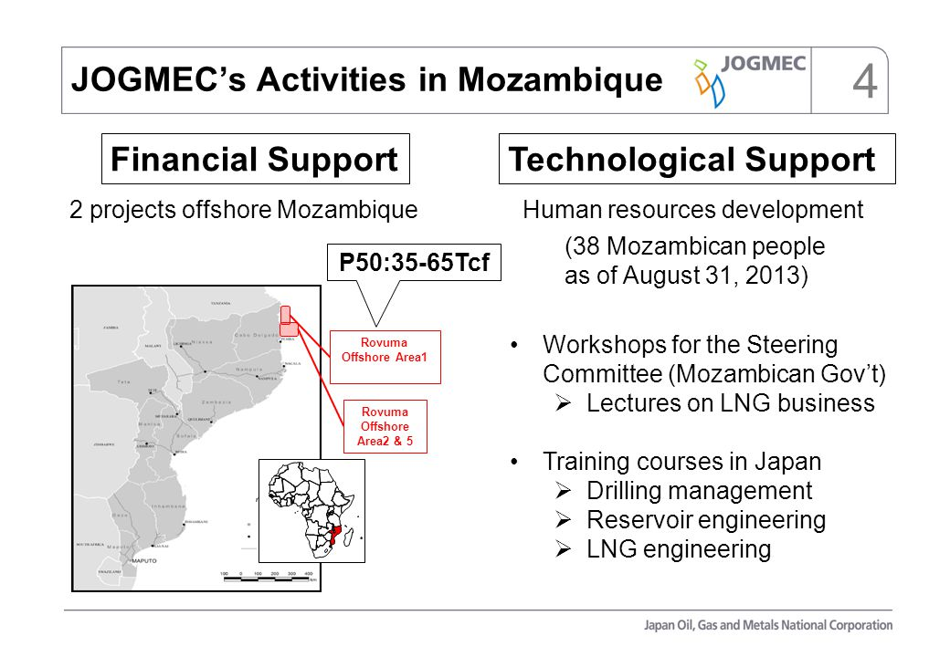 4 Rovuma Offshore Area1 Rovuma Offshore Area2 & 5 2 projects offshore Mozambique Human resources development JOGMEC's Activities in Mozambique Workshops for the Steering Committee (Mozambican Gov't)  Lectures on LNG business Training courses in Japan  Drilling management  Reservoir engineering  LNG engineering P50:35-65Tcf Technological SupportFinancial Support (38 Mozambican people as of August 31, 2013)
