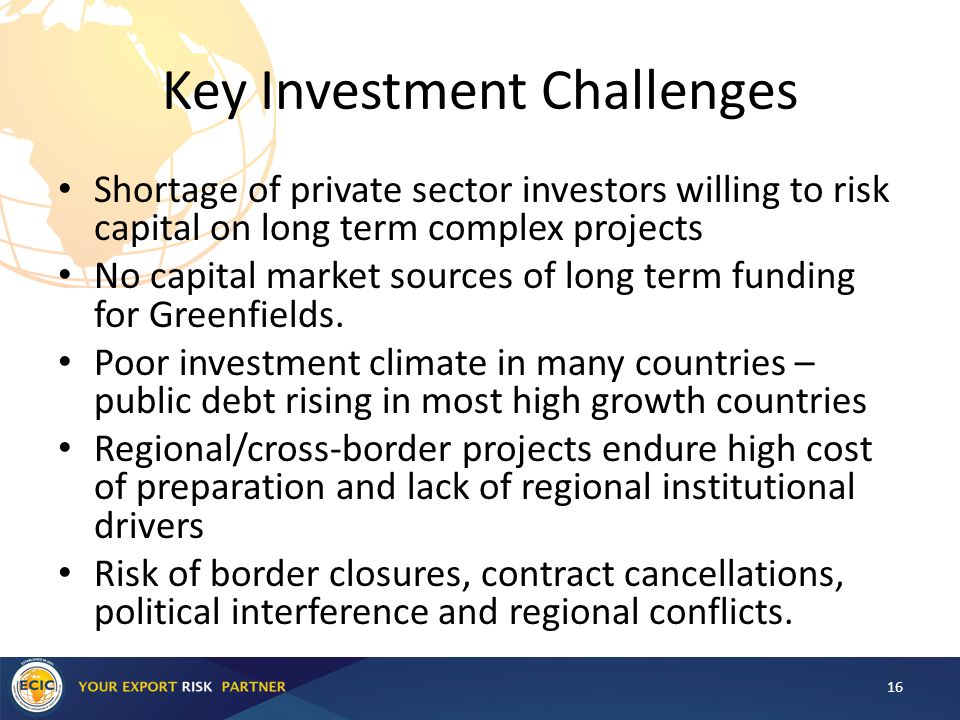 Key Investment Challenges Shortage of private sector investors willing to risk capital on long term complex projects No capital market sources of long term funding for Greenfields.
