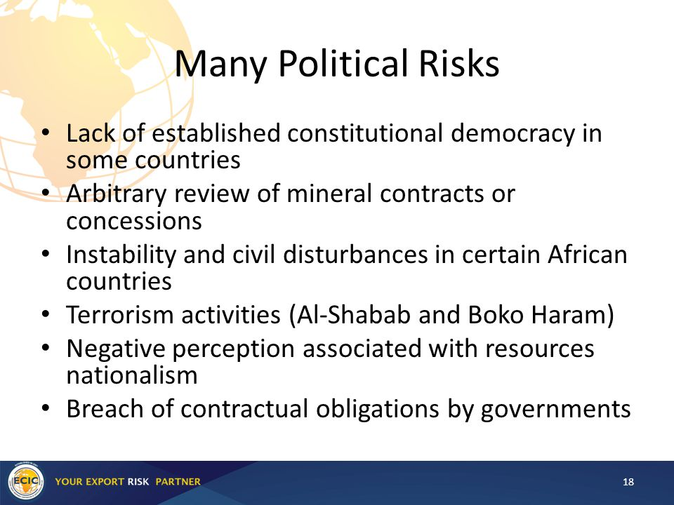 Many Political Risks Lack of established constitutional democracy in some countries Arbitrary review of mineral contracts or concessions Instability and civil disturbances in certain African countries Terrorism activities (Al-Shabab and Boko Haram) Negative perception associated with resources nationalism Breach of contractual obligations by governments 18