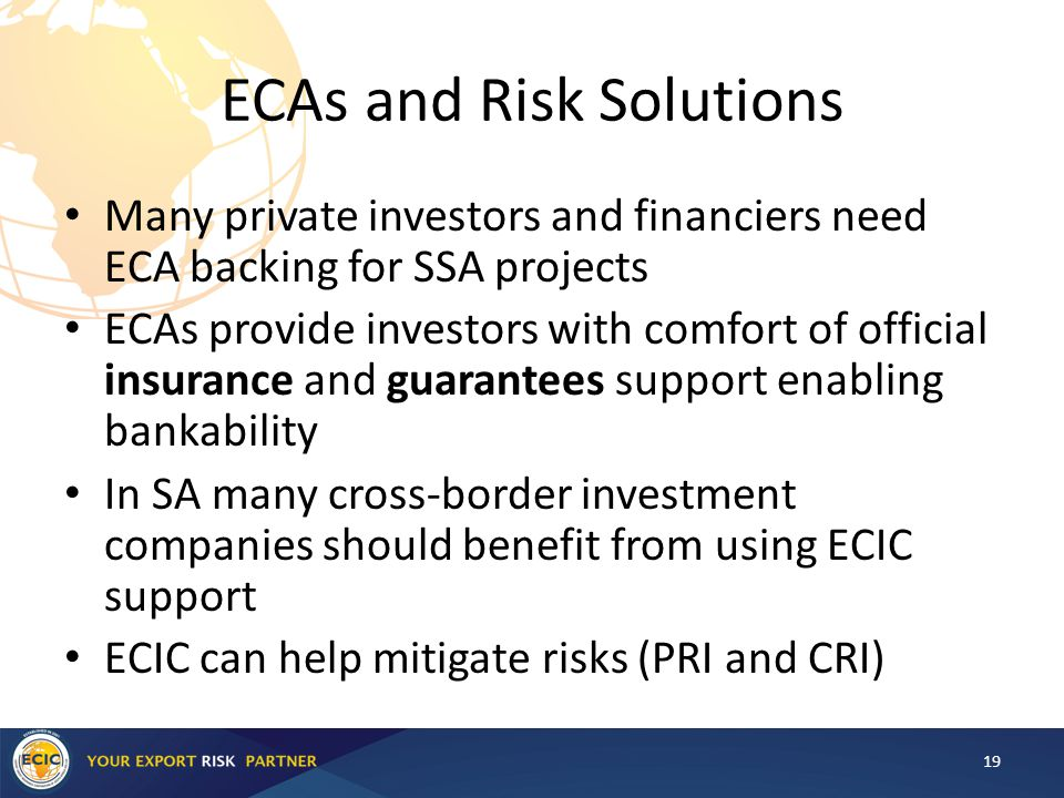 ECAs and Risk Solutions Many private investors and financiers need ECA backing for SSA projects ECAs provide investors with comfort of official insurance and guarantees support enabling bankability In SA many cross-border investment companies should benefit from using ECIC support ECIC can help mitigate risks (PRI and CRI) 19