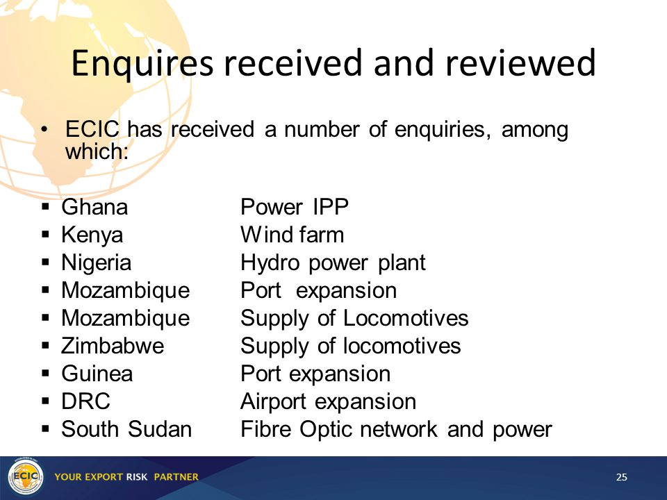 Enquires received and reviewed ECIC has received a number of enquiries, among which:  Ghana Power IPP  Kenya Wind farm  Nigeria Hydro power plant  Mozambique Port expansion  Mozambique Supply of Locomotives  ZimbabweSupply of locomotives  Guinea Port expansion  DRC Airport expansion  South SudanFibre Optic network and power 25
