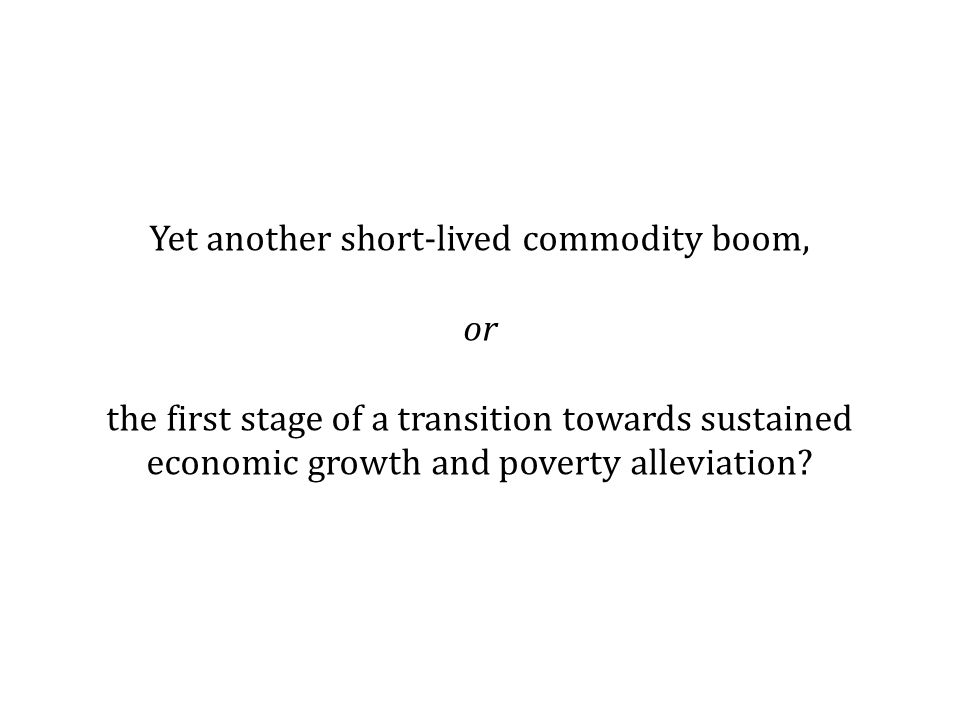 Yet another short-lived commodity boom, or the first stage of a transition towards sustained economic growth and poverty alleviation?