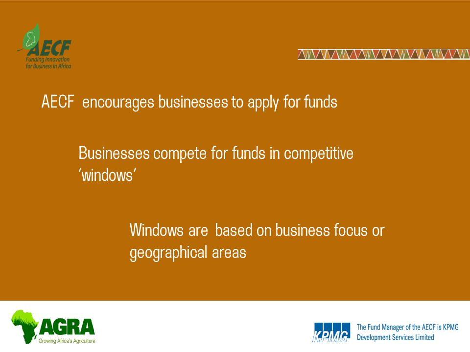 AECF encourages businesses to apply for funds Windows are based on business focus or geographical areas Businesses compete for funds in competitive 'windows'