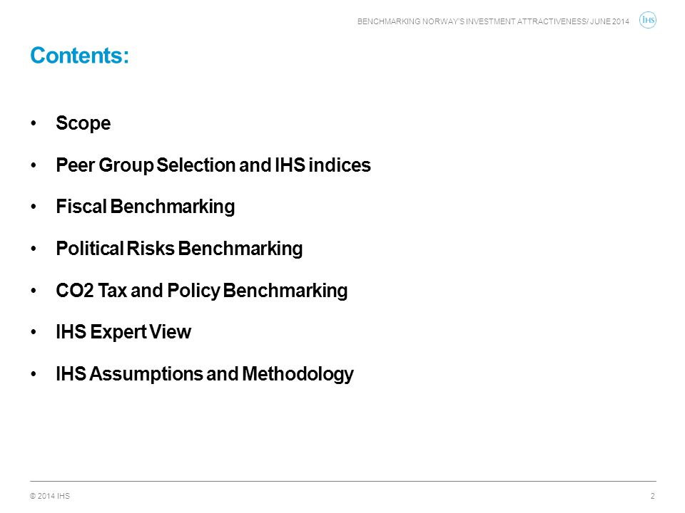 © 2014 IHS Contents: BENCHMARKING NORWAY'S INVESTMENT ATTRACTIVENESS/ JUNE 2014 2 Scope Peer Group Selection and IHS indices Fiscal Benchmarking Polit