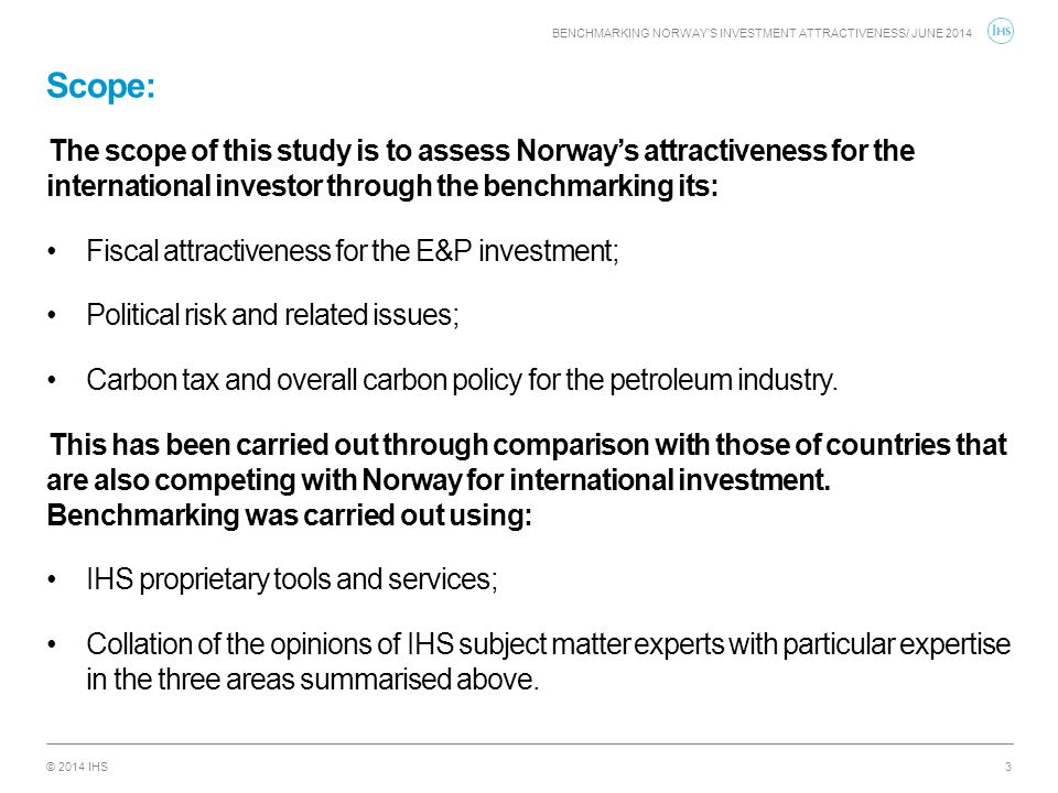 © 2014 IHS Scope: BENCHMARKING NORWAY'S INVESTMENT ATTRACTIVENESS/ JUNE 2014 3 The scope of this study is to assess Norway's attractiveness for the in