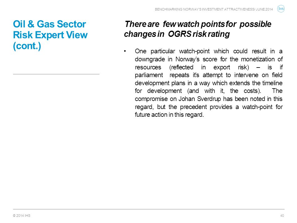 © 2014 IHS Oil & Gas Sector Risk Expert View (cont.) There are few watch points for possible changes in OGRS risk rating One particular watch-point wh