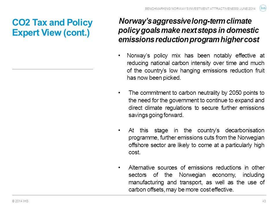 © 2014 IHS CO2 Tax and Policy Expert View (cont.) Norway's aggressive long-term climate policy goals make next steps in domestic emissions reduction p