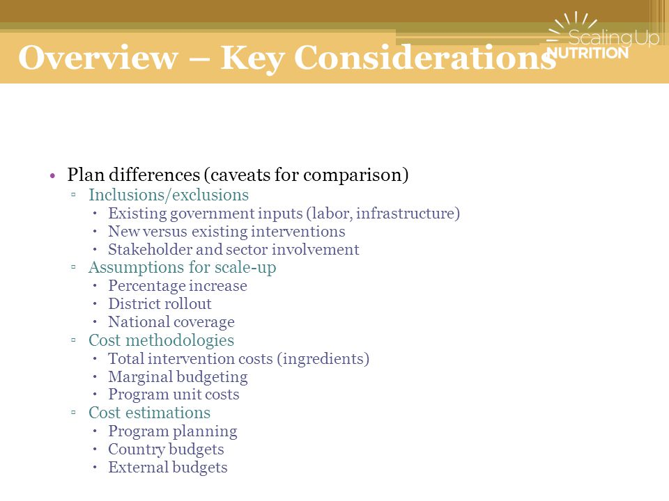 Overview – Key Considerations Plan differences (caveats for comparison) ▫Inclusions/exclusions  Existing government inputs (labor, infrastructure)  New versus existing interventions  Stakeholder and sector involvement ▫Assumptions for scale-up  Percentage increase  District rollout  National coverage ▫Cost methodologies  Total intervention costs (ingredients)  Marginal budgeting  Program unit costs ▫Cost estimations  Program planning  Country budgets  External budgets