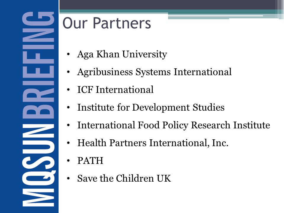 Our Partners Aga Khan University Agribusiness Systems International ICF International Institute for Development Studies International Food Policy Research Institute Health Partners International, Inc.