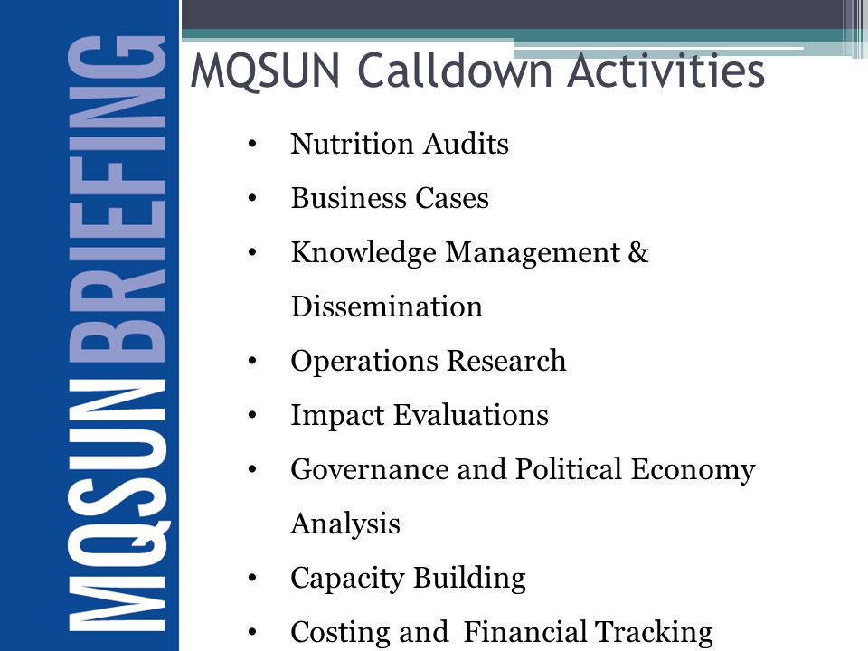 MQSUN Calldown Activities Nutrition Audits Business Cases Knowledge Management & Dissemination Operations Research Impact Evaluations Governance and Political Economy Analysis Capacity Building Costing and Financial Tracking