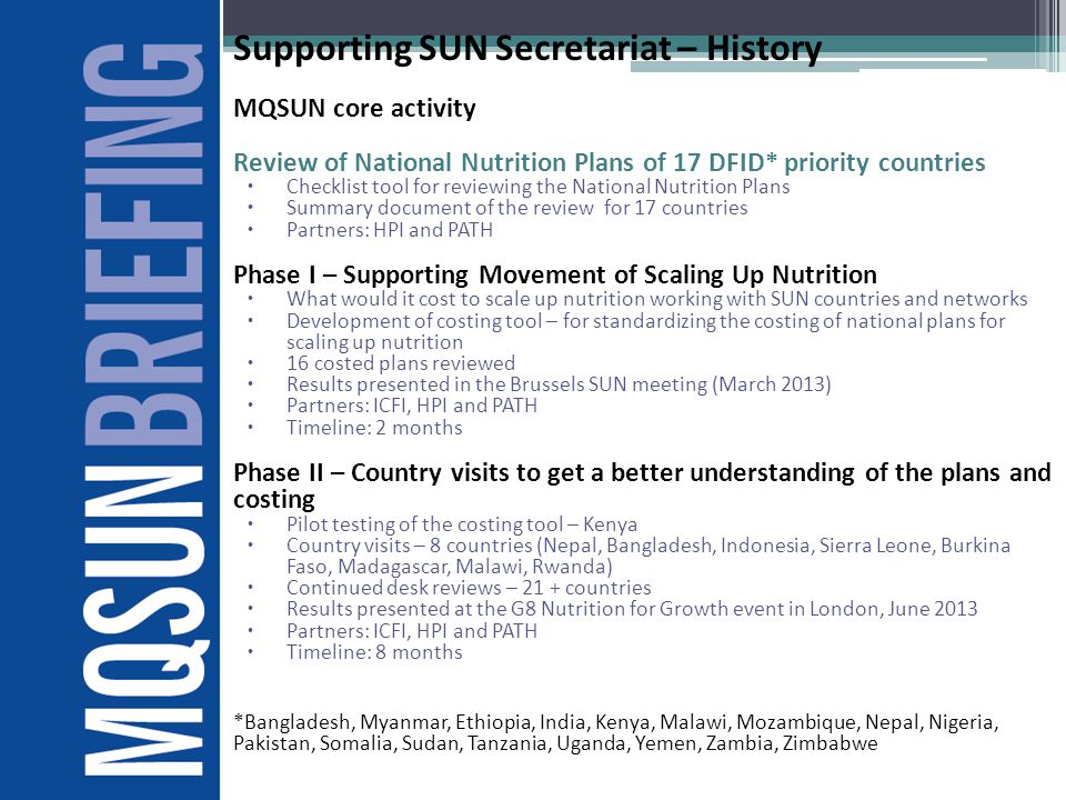 Supporting SUN Secretariat – History MQSUN core activity Review of National Nutrition Plans of 17 DFID* priority countries  Checklist tool for reviewing the National Nutrition Plans  Summary document of the review for 17 countries  Partners: HPI and PATH Phase I – Supporting Movement of Scaling Up Nutrition  What would it cost to scale up nutrition working with SUN countries and networks  Development of costing tool – for standardizing the costing of national plans for scaling up nutrition  16 costed plans reviewed  Results presented in the Brussels SUN meeting (March 2013)  Partners: ICFI, HPI and PATH  Timeline: 2 months Phase II – Country visits to get a better understanding of the plans and costing  Pilot testing of the costing tool – Kenya  Country visits – 8 countries (Nepal, Bangladesh, Indonesia, Sierra Leone, Burkina Faso, Madagascar, Malawi, Rwanda)  Continued desk reviews – 21 + countries  Results presented at the G8 Nutrition for Growth event in London, June 2013  Partners: ICFI, HPI and PATH  Timeline: 8 months *Bangladesh, Myanmar, Ethiopia, India, Kenya, Malawi, Mozambique, Nepal, Nigeria, Pakistan, Somalia, Sudan, Tanzania, Uganda, Yemen, Zambia, Zimbabwe