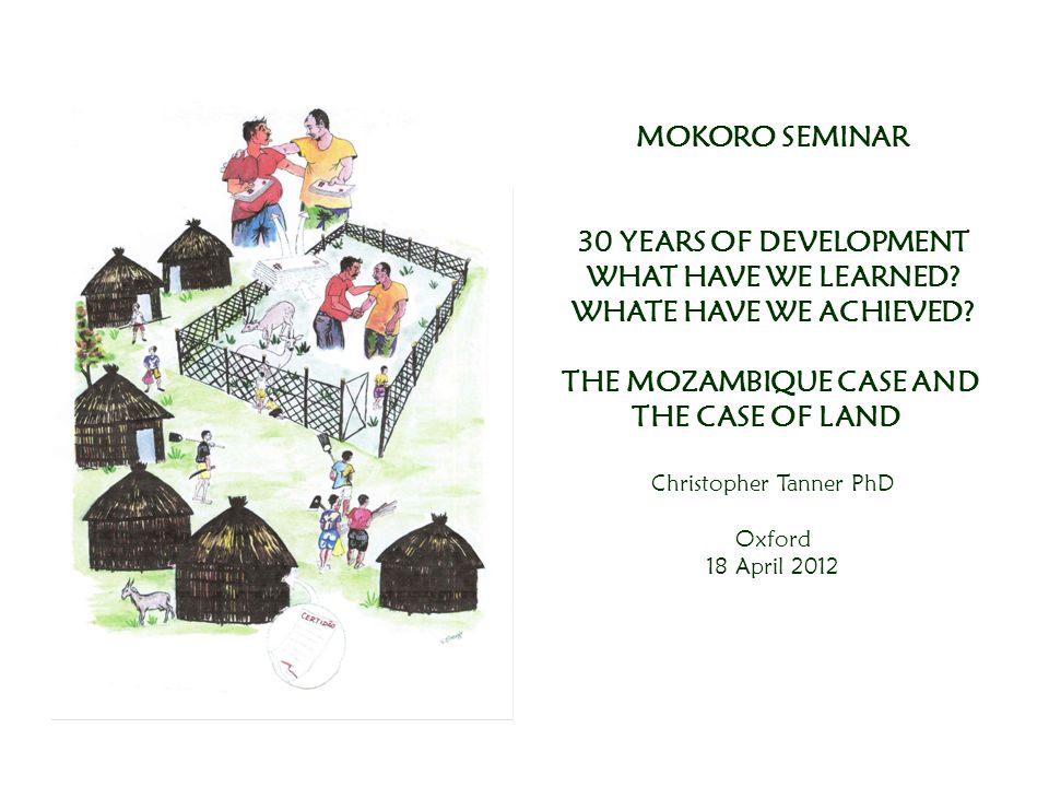 MOKORO SEMINAR 30 YEARS OF DEVELOPMENT WHAT HAVE WE LEARNED? WHATE HAVE WE ACHIEVED? THE MOZAMBIQUE CASE AND THE CASE OF LAND Christopher Tanner PhD O