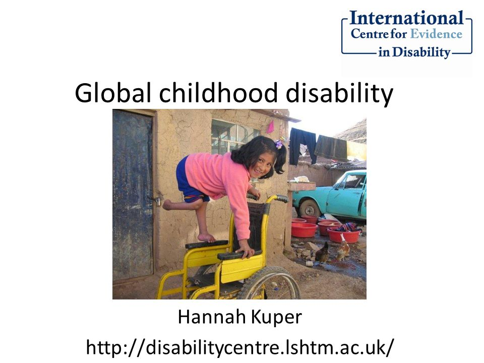 Global childhood disability Hannah Kuper http://disabilitycentre.lshtm.ac.uk/