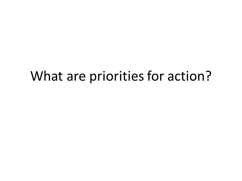 What are priorities for action?