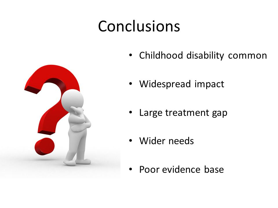 Conclusions Childhood disability common Widespread impact Large treatment gap Wider needs Poor evidence base