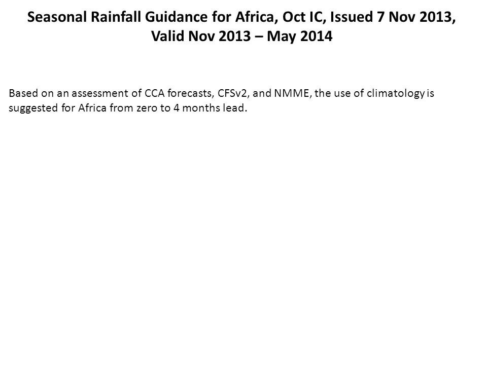 Seasonal Rainfall Guidance for Africa, Oct IC, Issued 7 Nov 2013, Valid Nov 2013 – May 2014 Based on an assessment of CCA forecasts, CFSv2, and NMME,