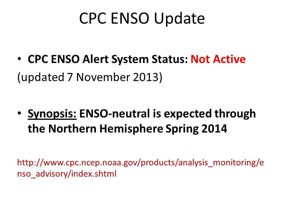 CPC ENSO Update CPC ENSO Alert System Status: Not Active (updated 7 November 2013) Synopsis: ENSO-neutral is expected through the Northern Hemisphere Spring nso_advisory/index.shtml