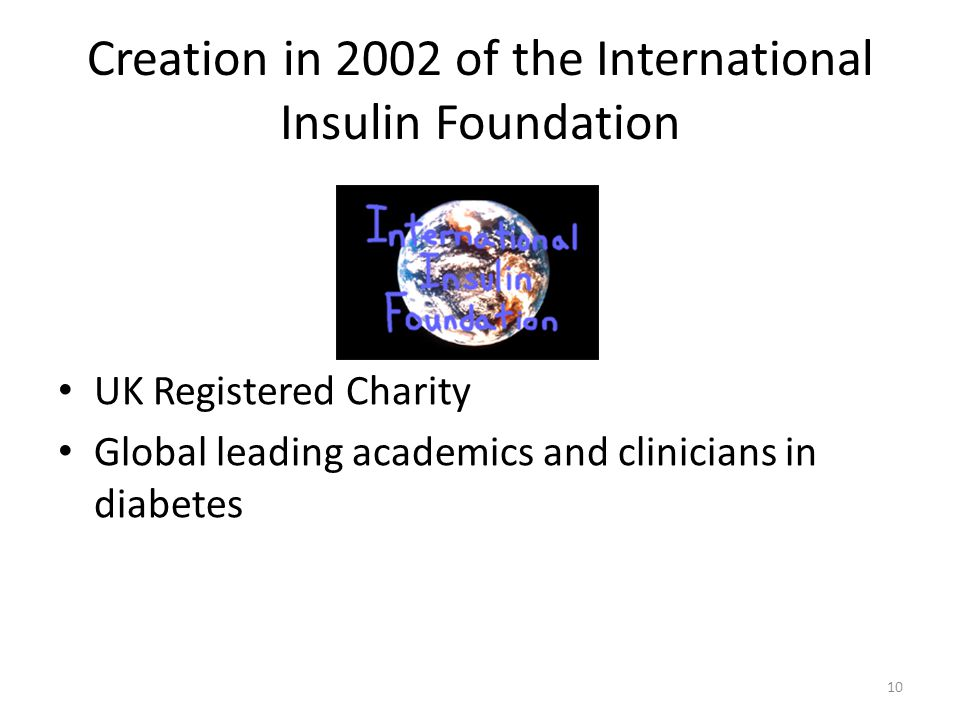 Creation in 2002 of the International Insulin Foundation UK Registered Charity Global leading academics and clinicians in diabetes 10