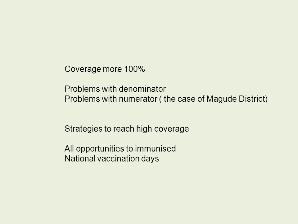 Coverage more 100% Problems with denominator Problems with numerator ( the case of Magude District) Strategies to reach high coverage All opportunitie