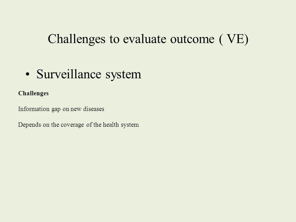 Challenges to evaluate outcome ( VE) Surveillance system Challenges Information gap on new diseases Depends on the coverage of the health system