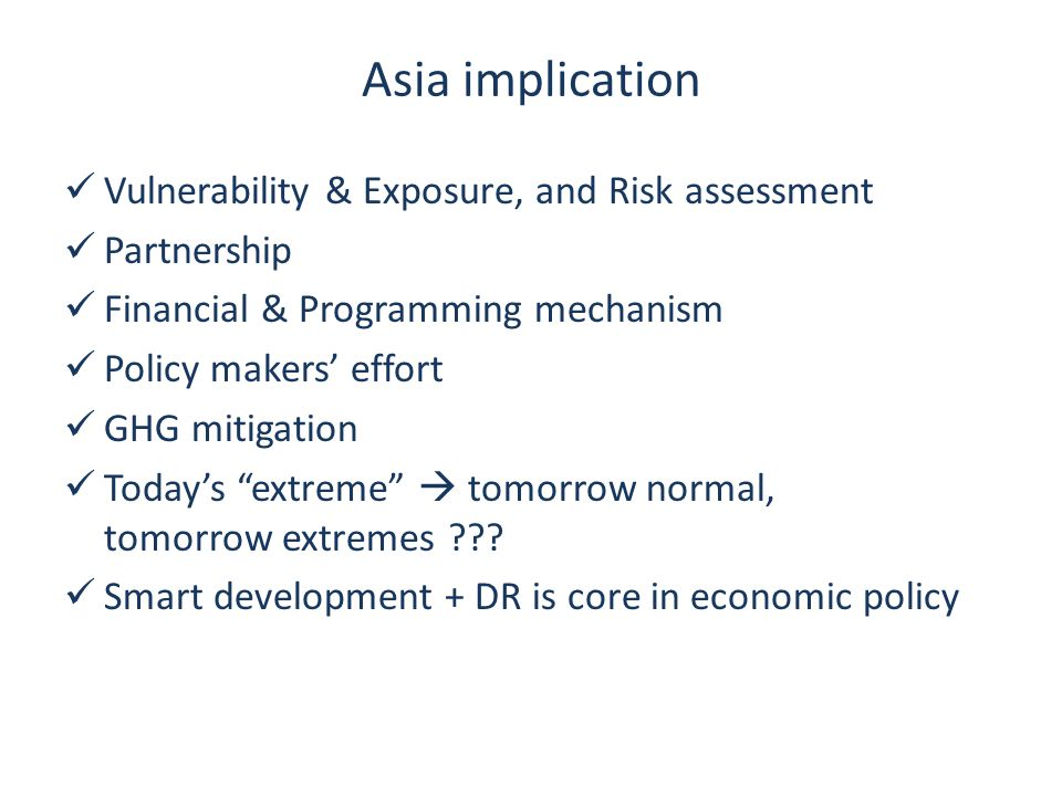 Asia implication Vulnerability & Exposure, and Risk assessment Partnership Financial & Programming mechanism Policy makers' effort GHG mitigation Today's extreme  tomorrow normal, tomorrow extremes ??.