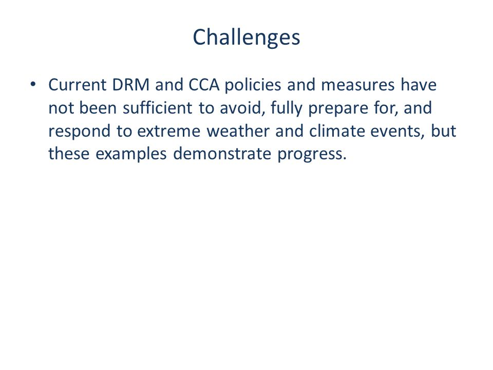 Challenges Current DRM and CCA policies and measures have not been sufficient to avoid, fully prepare for, and respond to extreme weather and climate events, but these examples demonstrate progress.