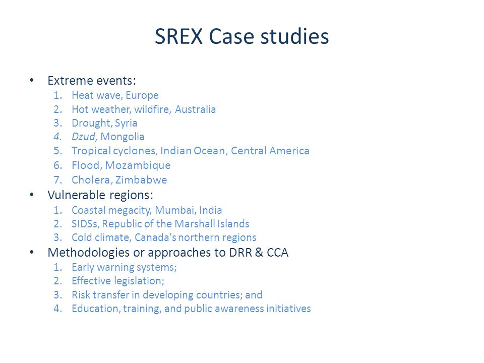 SREX Case studies Extreme events: 1.Heat wave, Europe 2.Hot weather, wildfire, Australia 3.Drought, Syria 4.Dzud, Mongolia 5.Tropical cyclones, Indian Ocean, Central America 6.Flood, Mozambique 7.Cholera, Zimbabwe Vulnerable regions: 1.Coastal megacity, Mumbai, India 2.SIDSs, Republic of the Marshall Islands 3.Cold climate, Canada's northern regions Methodologies or approaches to DRR & CCA 1.Early warning systems; 2.Effective legislation; 3.Risk transfer in developing countries; and 4.Education, training, and public awareness initiatives