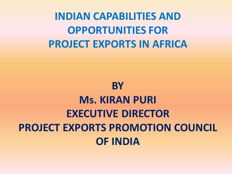 INDIAN CAPABILITIES AND OPPORTUNITIES FOR PROJECT EXPORTS IN AFRICA BY Ms.