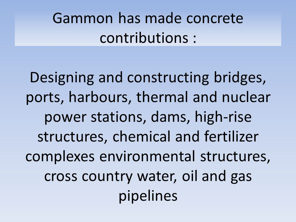 Gammon has made concrete contributions : Designing and constructing bridges, ports, harbours, thermal and nuclear power stations, dams, high-rise structures, chemical and fertilizer complexes environmental structures, cross country water, oil and gas pipelines