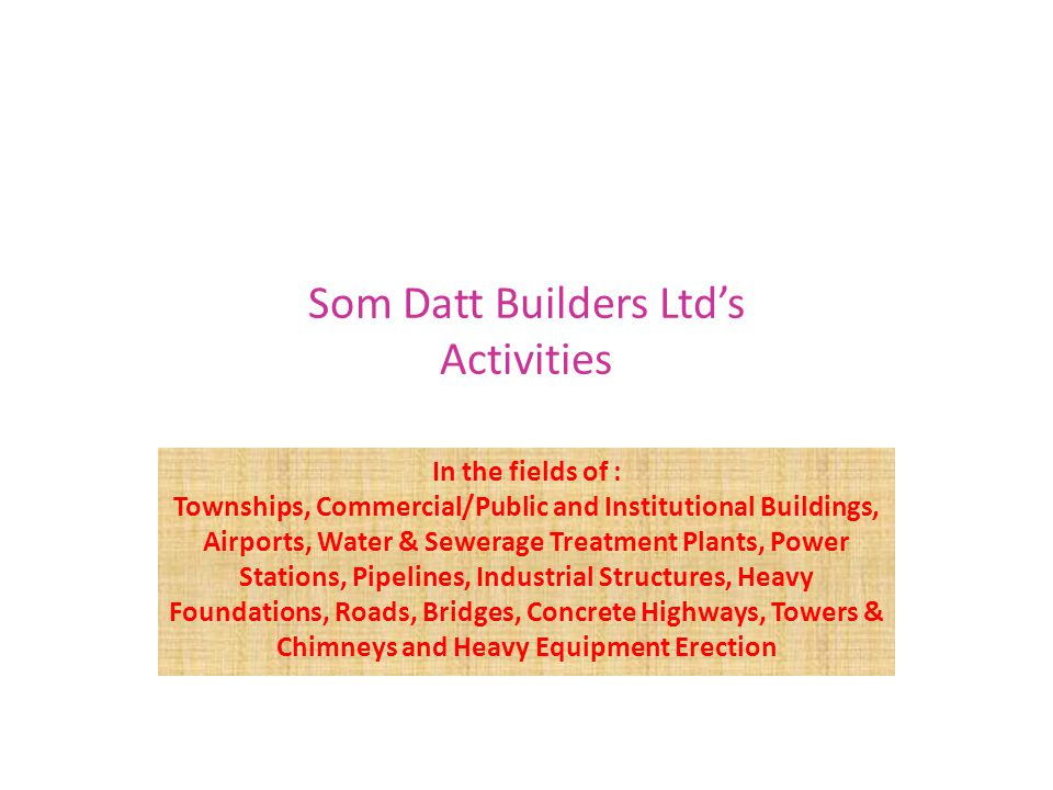 Som Datt Builders Ltd's Activities In the fields of : Townships, Commercial/Public and Institutional Buildings, Airports, Water & Sewerage Treatment Plants, Power Stations, Pipelines, Industrial Structures, Heavy Foundations, Roads, Bridges, Concrete Highways, Towers & Chimneys and Heavy Equipment Erection