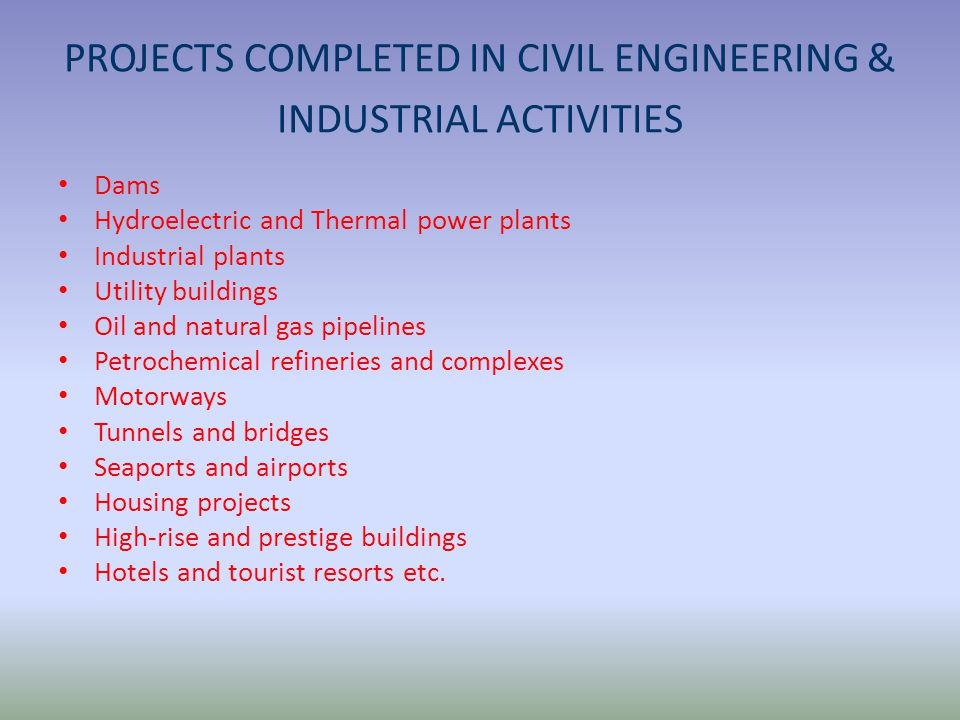 PROJECTS COMPLETED IN CIVIL ENGINEERING & INDUSTRIAL ACTIVITIES Dams Hydroelectric and Thermal power plants Industrial plants Utility buildings Oil and natural gas pipelines Petrochemical refineries and complexes Motorways Tunnels and bridges Seaports and airports Housing projects High-rise and prestige buildings Hotels and tourist resorts etc.