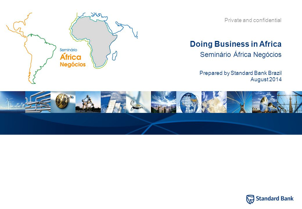 Private and confidential Seminário África Negócios Prepared by Standard Bank Brazil August 2014 Doing Business in Africa