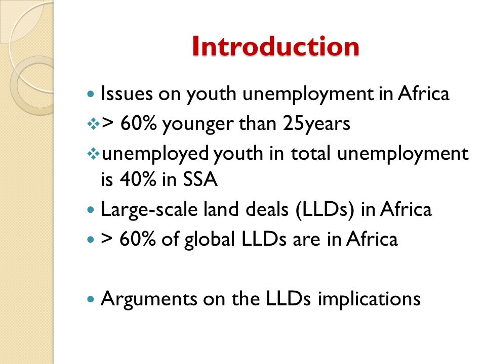 Introduction Issues on youth unemployment in Africa  > 60% younger than 25years  unemployed youth in total unemployment is 40% in SSA Large-scale land deals (LLDs) in Africa > 60% of global LLDs are in Africa Arguments on the LLDs implications