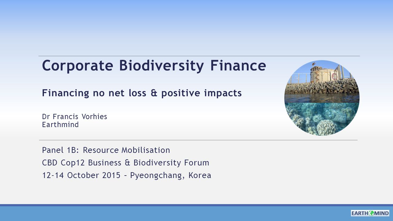 Corporate Biodiversity Finance Financing no net loss & positive impacts Dr Francis Vorhies Earthmind Panel 1B: Resource Mobilisation CBD Cop12 Business & Biodiversity Forum 12-14 October 2015 – Pyeongchang, Korea