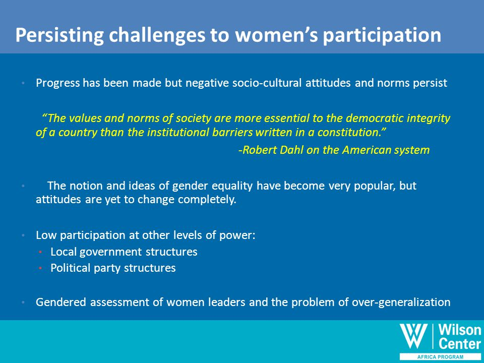 Outline of discussion Persisting challenges to women's participation Progress has been made but negative socio-cultural attitudes and norms persist The values and norms of society are more essential to the democratic integrity of a country than the institutional barriers written in a constitution. -Robert Dahl on the American system The notion and ideas of gender equality have become very popular, but attitudes are yet to change completely.