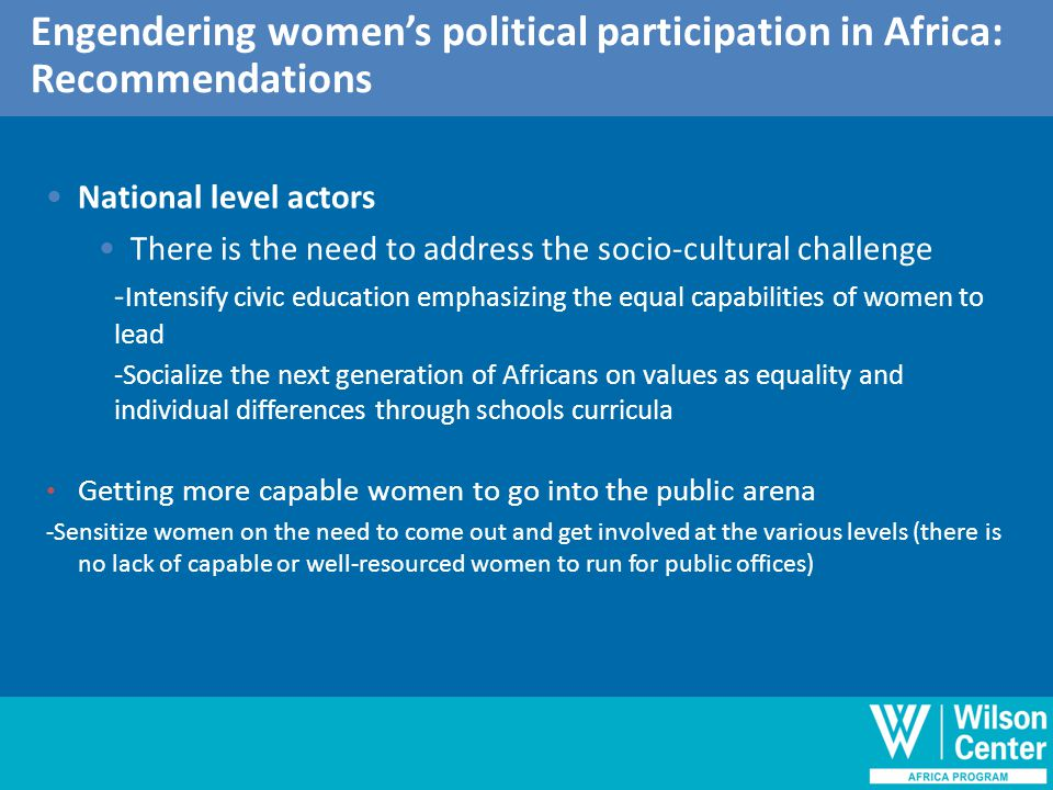 Outline of discussion Engendering women's political participation in Africa: Recommendations National level actors There is the need to address the socio-cultural challenge - Intensify civic education emphasizing the equal capabilities of women to lead -Socialize the next generation of Africans on values as equality and individual differences through schools curricula Getting more capable women to go into the public arena -Sensitize women on the need to come out and get involved at the various levels (there is no lack of capable or well-resourced women to run for public offices)