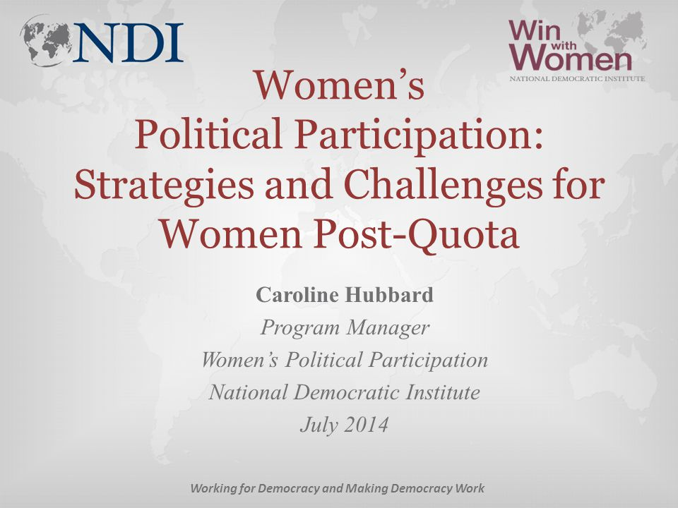 Women's Political Participation: Strategies and Challenges for Women Post-Quota Caroline Hubbard Program Manager Women's Political Participation National Democratic Institute July 2014 Working for Democracy and Making Democracy Work