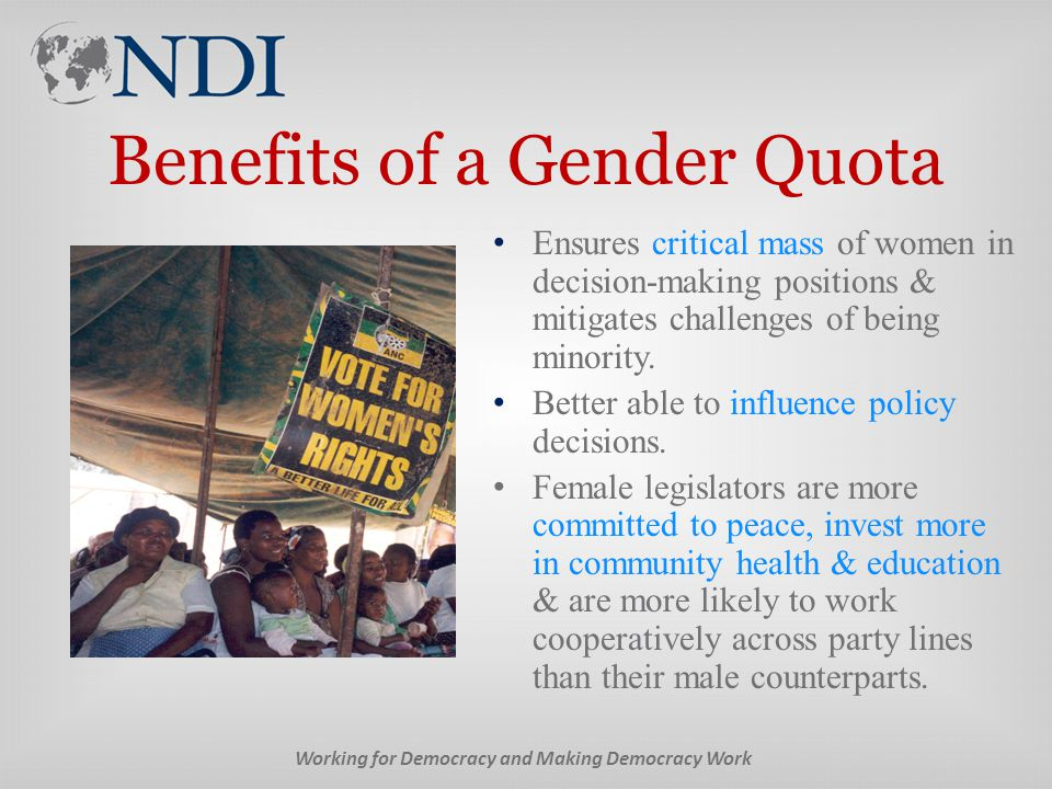 Benefits of a Gender Quota Ensures critical mass of women in decision-making positions & mitigates challenges of being minority.