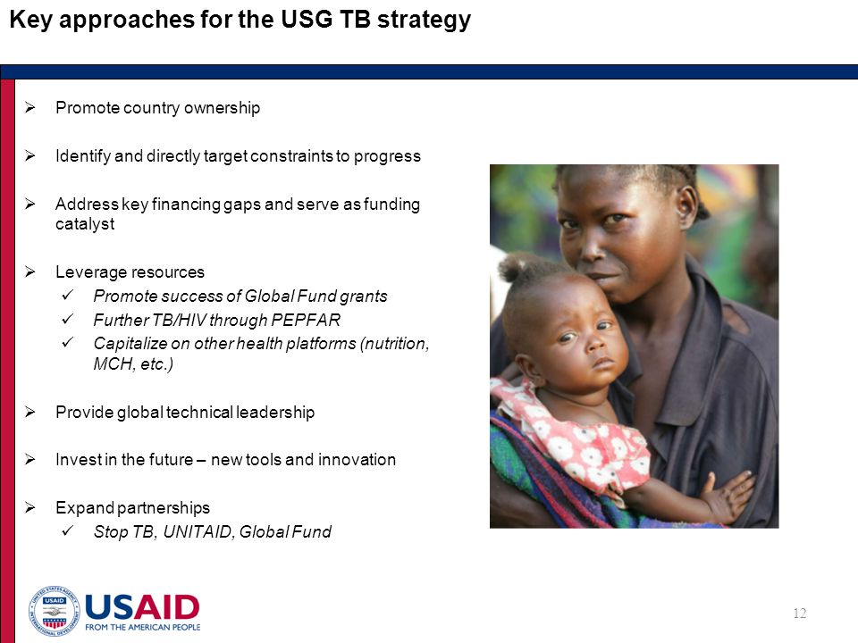 Key approaches for the USG TB strategy  Promote country ownership  Identify and directly target constraints to progress  Address key financing gaps and serve as funding catalyst  Leverage resources Promote success of Global Fund grants Further TB/HIV through PEPFAR Capitalize on other health platforms (nutrition, MCH, etc.)  Provide global technical leadership  Invest in the future – new tools and innovation  Expand partnerships Stop TB, UNITAID, Global Fund 12