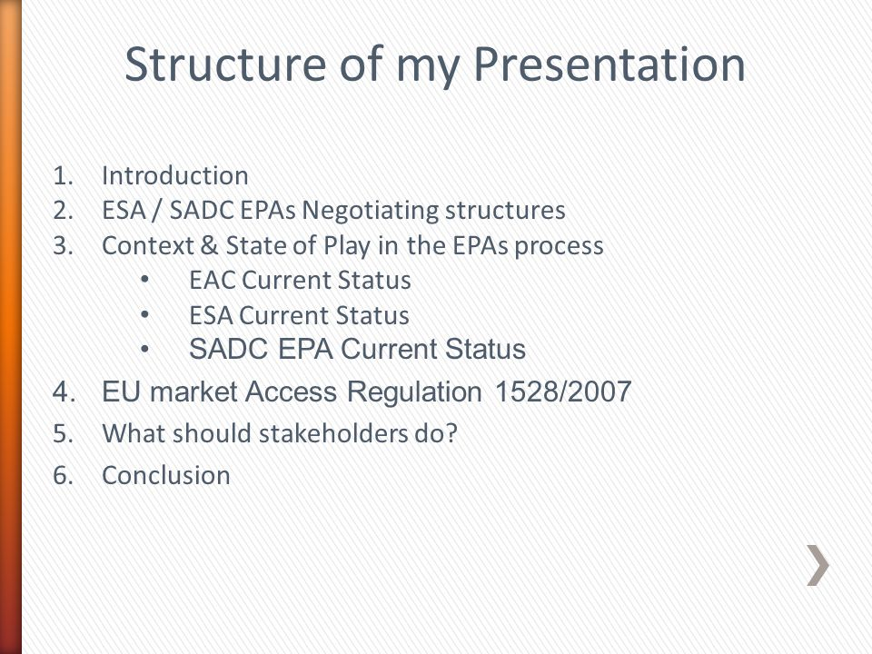 Structure of my Presentation 1.Introduction 2.ESA / SADC EPAs Negotiating structures 3.Context & State of Play in the EPAs process EAC Current Status ESA Current Status SADC EPA Current Status 4.EU market Access Regulation 1528/2007 5.What should stakeholders do.