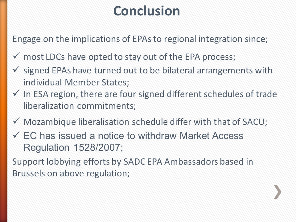 Engage on the implications of EPAs to regional integration since; most LDCs have opted to stay out of the EPA process; signed EPAs have turned out to be bilateral arrangements with individual Member States; In ESA region, there are four signed different schedules of trade liberalization commitments; Mozambique liberalisation schedule differ with that of SACU; EC has issued a notice to withdraw Market Access Regulation 1528/2007; Support lobbying efforts by SADC EPA Ambassadors based in Brussels on above regulation; Conclusion