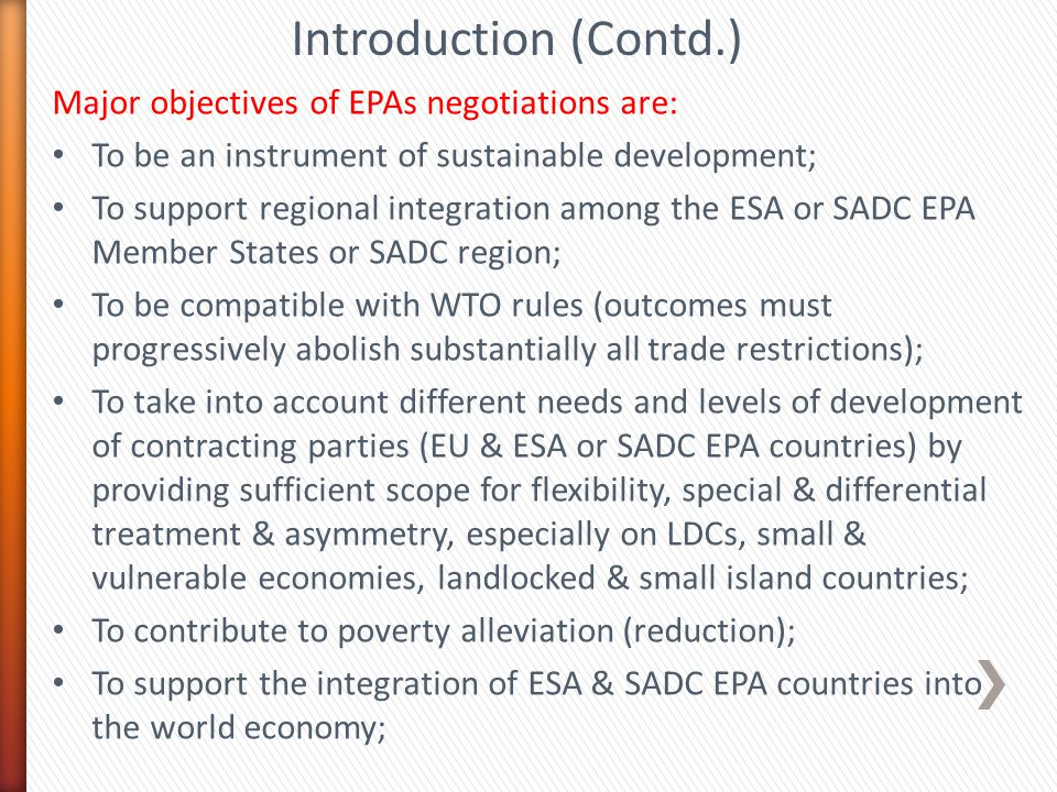 Introduction (Contd.) Major objectives of EPAs negotiations are: To be an instrument of sustainable development; To support regional integration among the ESA or SADC EPA Member States or SADC region; To be compatible with WTO rules (outcomes must progressively abolish substantially all trade restrictions); To take into account different needs and levels of development of contracting parties (EU & ESA or SADC EPA countries) by providing sufficient scope for flexibility, special & differential treatment & asymmetry, especially on LDCs, small & vulnerable economies, landlocked & small island countries; To contribute to poverty alleviation (reduction); To support the integration of ESA & SADC EPA countries into the world economy;