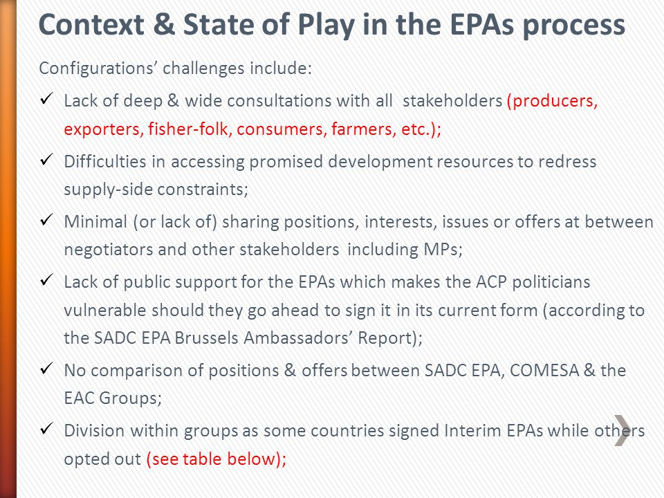 Context & State of Play in the EPAs process Configurations' challenges include: Lack of deep & wide consultations with all stakeholders (producers, exporters, fisher-folk, consumers, farmers, etc.); Difficulties in accessing promised development resources to redress supply-side constraints; Minimal (or lack of) sharing positions, interests, issues or offers at between negotiators and other stakeholders including MPs; Lack of public support for the EPAs which makes the ACP politicians vulnerable should they go ahead to sign it in its current form (according to the SADC EPA Brussels Ambassadors' Report); No comparison of positions & offers between SADC EPA, COMESA & the EAC Groups; Division within groups as some countries signed Interim EPAs while others opted out (see table below);