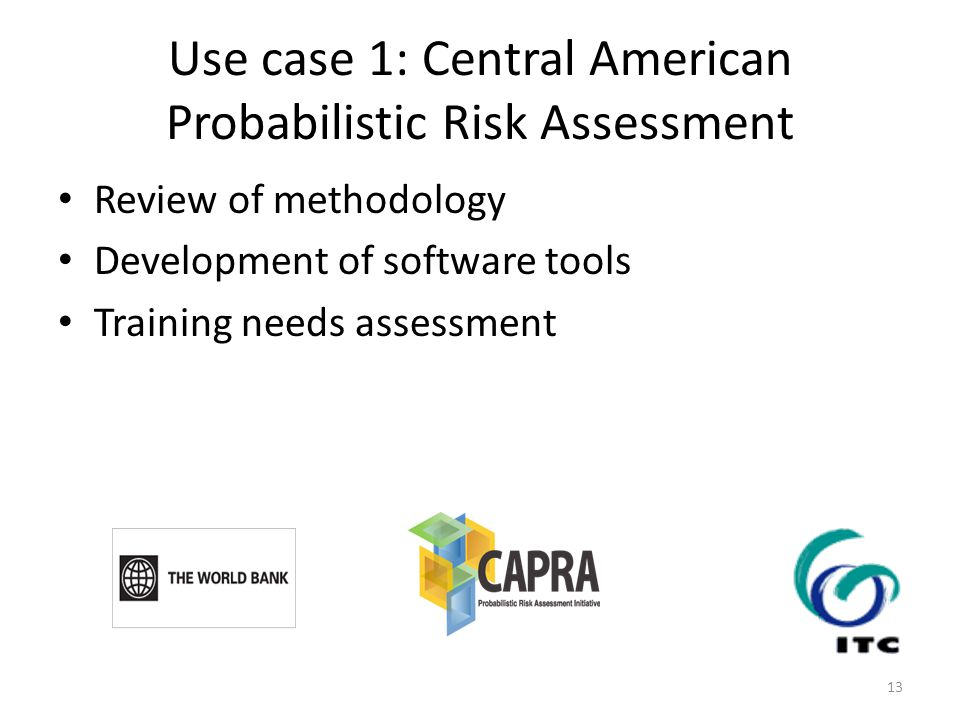 Use case 1: Central American Probabilistic Risk Assessment Review of methodology Development of software tools Training needs assessment 13